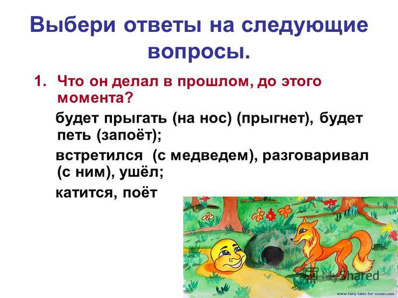 Выбери ответы на следующие вопросы. 1. Что он делал в прошлом, до этого момента? будет прыгать (на нос) (прыгнет), будет петь (запоёт); встретился (с медведем), разговаривал (с ним), ушёл; катится, поёт