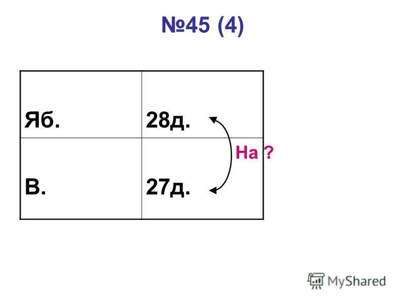 45 (4) Яб.28д. В.27д. На ?