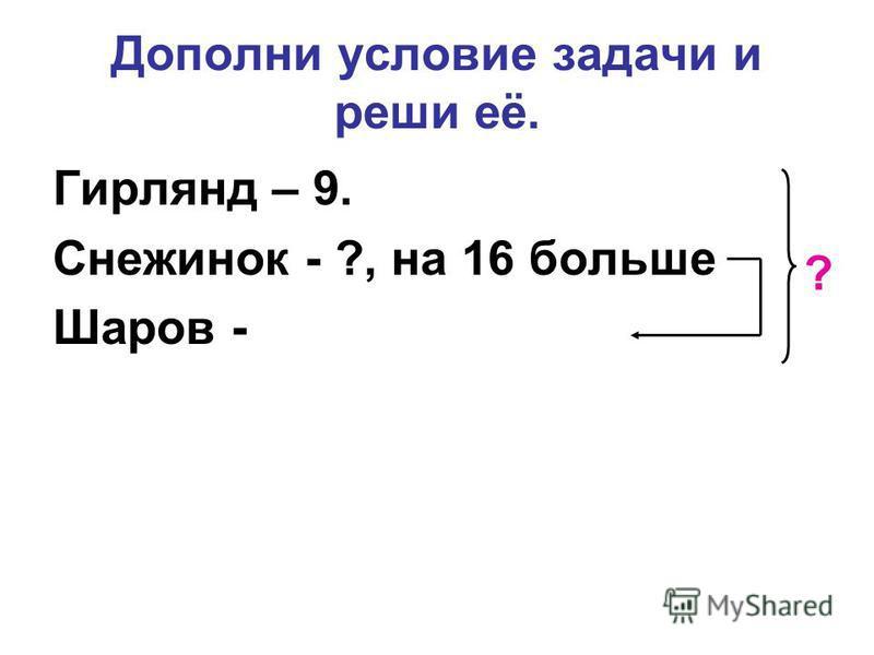 Дополни условие задачи и реши её. Гирлянд – 9. Снежинок - ?, на 16 больше Шаров - ?