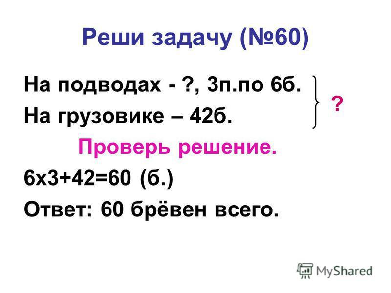 Реши задачу (60) На подводах - ?, 3 п.по 6 б. На грузовике – 42 б. Проверь решение. 6 х 3+42=60 (б.) Ответ: 60 брёвен всего. ?