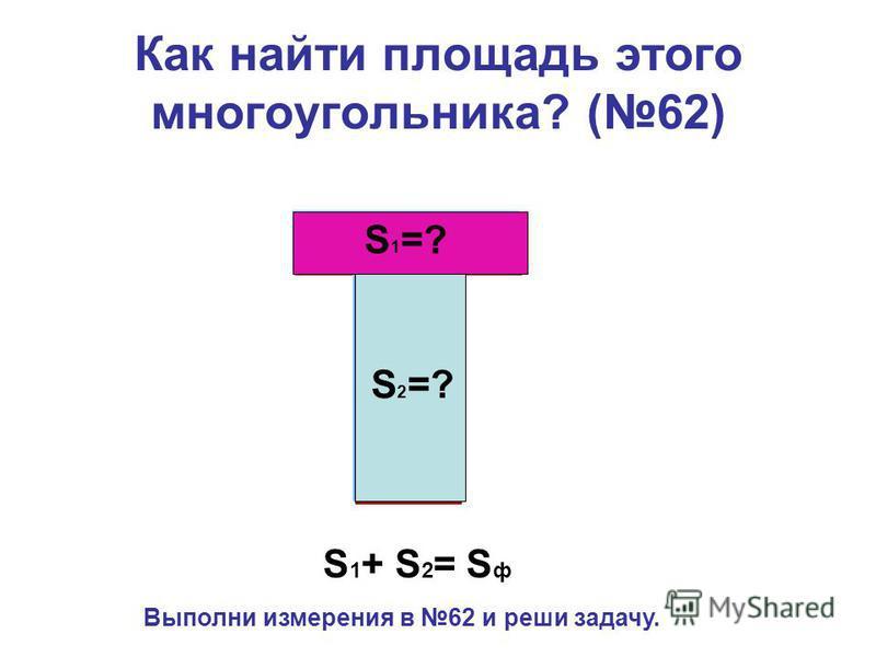 Как найти площадь этого многоугольника? (62) S 1 =? S 2 =? S 1 + S 2 = S ф Выполни измерения в 62 и реши задачу.
