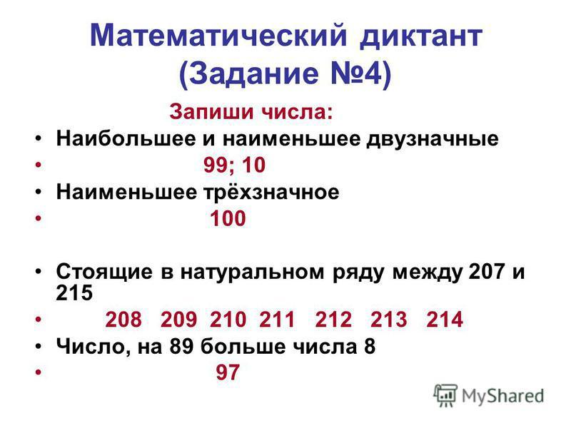 Математический диктант (Задание 4) Запиши числа: Наибольшее и наименьшее двузначные 99; 10 Наименьшее трёхзначное 100 Стоящие в натуральном ряду между 207 и 215 208 209 210 211 212 213 214 Число, на 89 больше числа 8 97