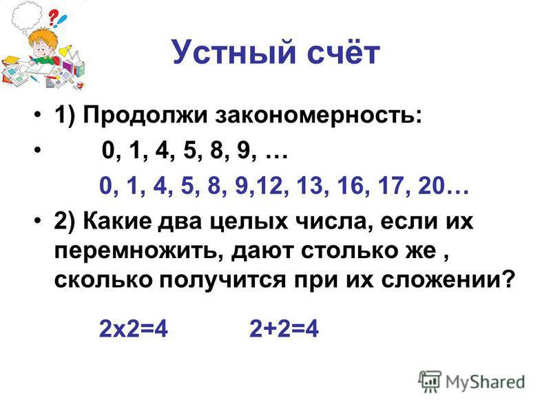 Устный счёт 1) Продолжи закономерность: 0, 1, 4, 5, 8, 9, … 2) Какие два целых числа, если их перемножить, дают столько же, сколько получится при их сложении? 0, 1, 4, 5, 8, 9,12, 13, 16, 17, 20… 2 х 2=4 2+2=4