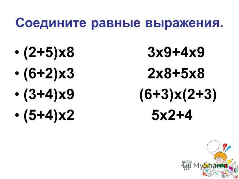 Соедините равные выражения. (2+5)х 8 3 х 9+4 х 9 (6+2)х 3 2 х 8+5 х 8 (3+4)х 9 (6+3)х(2+3) (5+4)х 2 5 х 2+4