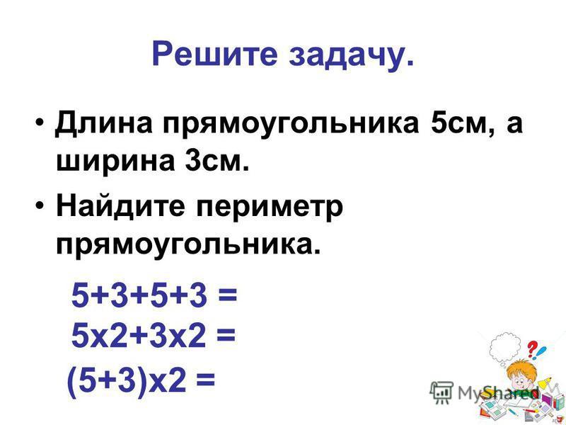 Решите задачу. Длина прямоугольника 5 см, а ширина 3 см. Найдите периметр прямоугольника. 5+3+5+3 = 5 х 2+3 х 2 = (5+3)х 2 =