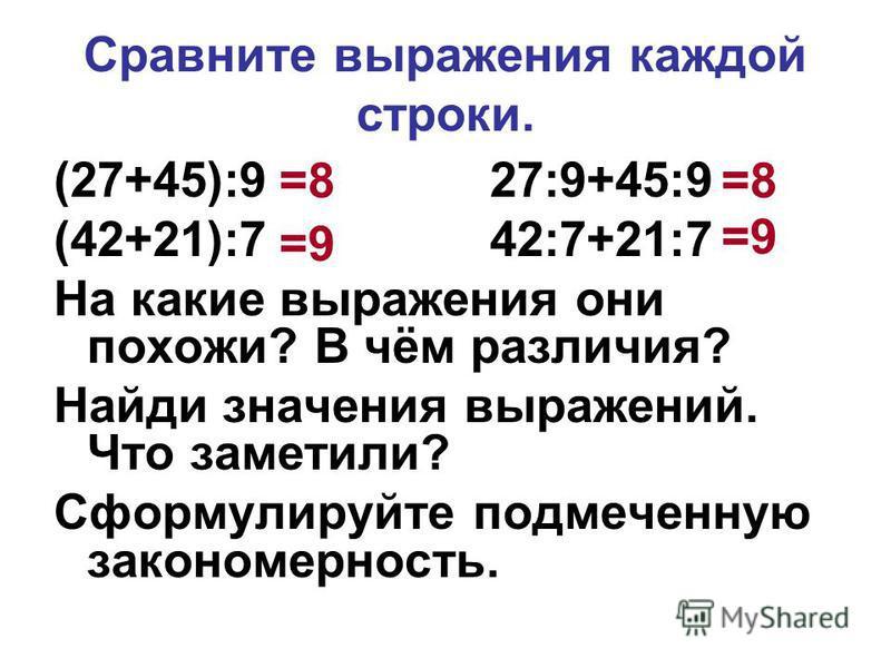 Сравните выражения каждой строки. (27+45):9 27:9+45:9 (42+21):7 42:7+21:7 На какие выражения они похожи? В чём различия? Найди значения выражений. Что заметили? Сформулируйте подмеченную закономерность. =9 =8