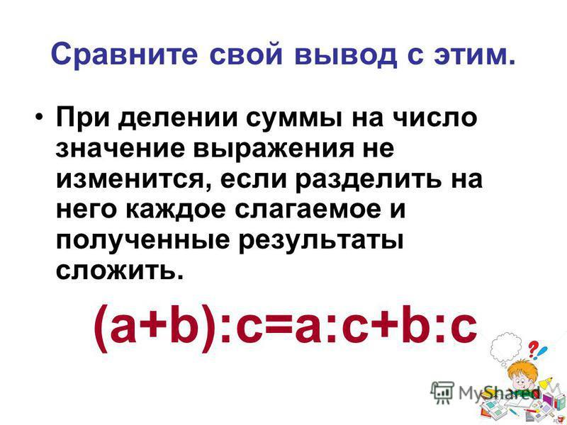 Сравните свой вывод с этим. При делении суммы на число значение выражения не изменится, если разделить на него каждое слагаемое и полученные результаты сложить. (a+b):c=a:c+b:c