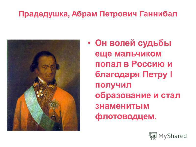 Прадедушка, Абрам Петрович Ганнибал Он волей судьбы еще мальчиком попал в Россию и благодаря Петру I получил образование и стал знаменитым флотоводцем.