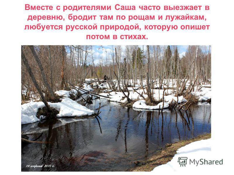 Вместе с родителями Саша часто выезжает в деревню, бродит там по рощам и лужайкам, любуется русской природой, которую опишет потом в стихах.