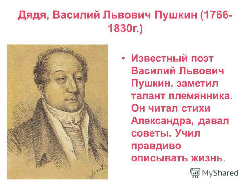 Дядя, Василий Львович Пушкин (1766- 1830 г.) Известный поэт Василий Львович Пушкин, заметил талант племянника. Он читал стихи Александра, давал советы. Учил правдиво описывать жизнь.