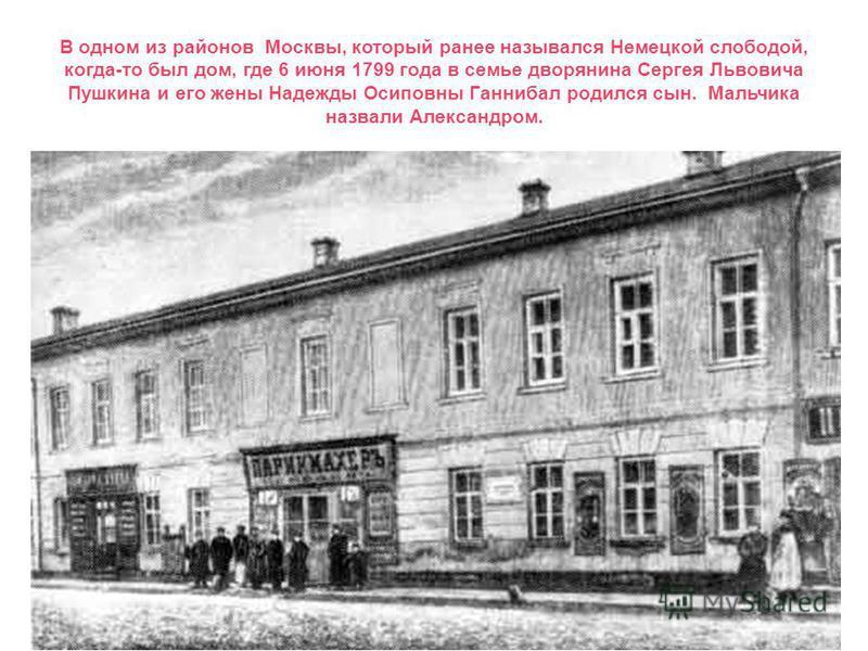 В одном из районов Москвы, который ранее назывался Немецкой слободой, когда-то был дом, где 6 июня 1799 года в семье дворянина Сергея Львовича Пушкина и его жены Надежды Осиповны Ганнибал родился сын. Мальчика назвали Александром.