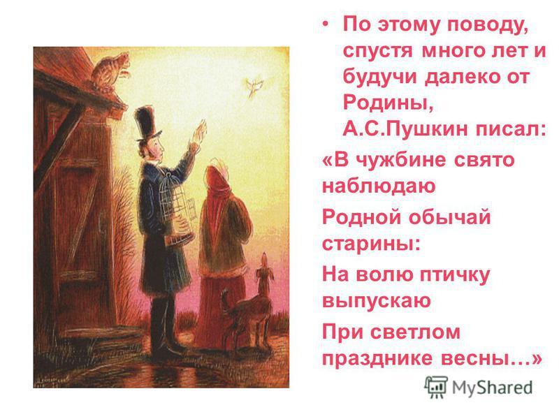 По этому поводу, спустя много лет и будучи далеко от Родины, А.С.Пушкин писал: «В чужбине свято наблюдаю Родной обычай старины: На волю птичку выпускаю При светлом празднике весны…»