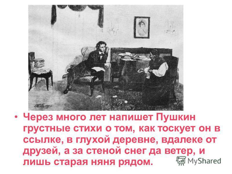 Через много лет напишет Пушкин грустные стихи о том, как тоскует он в ссылке, в глухой деревне, вдалеке от друзей, а за стеной снег да ветер, и лишь старая няня рядом. Арина Родионовна Яковлева