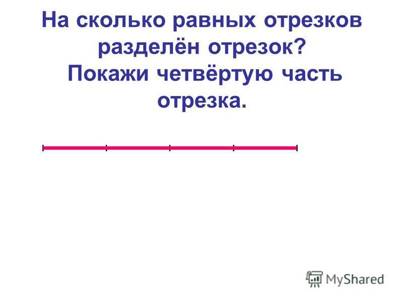 На сколько равных отрезков разделён отрезок? Покажи четвёртую часть отрезка.