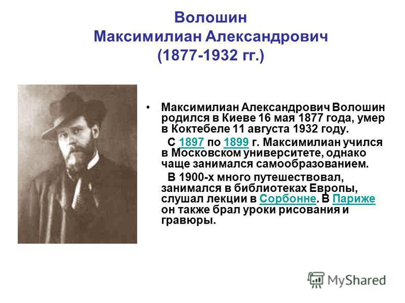 Волошин Максимилиан Александрович (1877-1932 гг.) Максимилиан Александрович Волошин родился в Киеве 16 мая 1877 года, умер в Коктебеле 11 августа 1932 году. С 1897 по 1899 г. Максимилиан учился в Московском университете, однако чаще занимался самообр