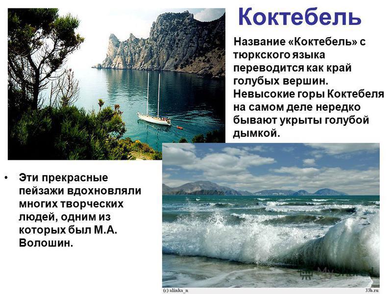 Коктебель Эти прекрасные пейзажи вдохновляли многих творческих людей, одним из которых был М.А. Волошин. Название «Коктебель» с тюркского языка переводится как край голубых вершин. Невысокие горы Коктебеля на самом деле нередко бывают укрыты голубой