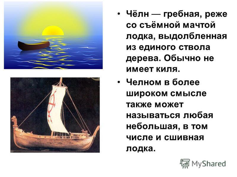 Чёлн гребная, реже со съёмной мачтой лодка, выдолбленная из единого ствола дерева. Обычно не имеет киля. Челном в более широком смысле также может называться любая небольшая, в том числе и сшивная лодка.