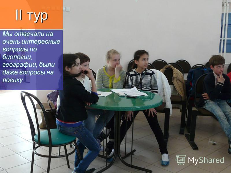 Мы отвечали на очень интересные вопросы по биологии, географии, были даже вопросы на логику. II тур