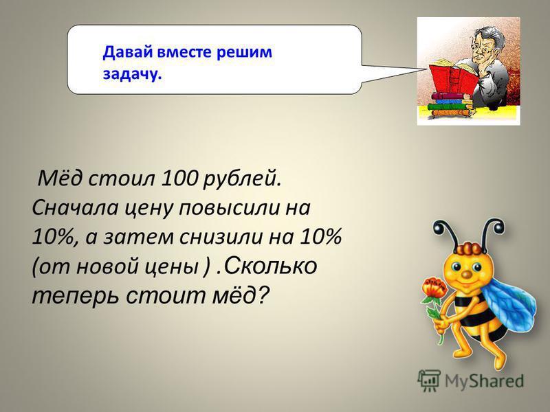 Давай вместе решим задачу. Мёд стоил 100 рублей. Сначала цену повысили на 10%, а затем снизили на 10% (от новой цены ). Сколько теперь стоит мёд?