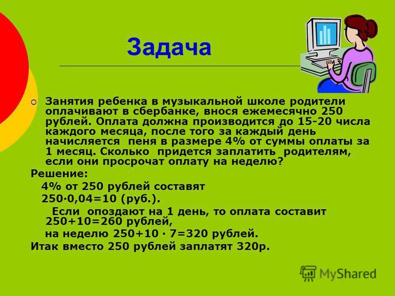 Задача Занятия ребенка в музыкальной школе родители оплачивают в сбербанке, внося ежемесячно 250 рублей. Оплата должна производится до 15-20 числа каждого месяца, после того за каждый день начисляется пеня в размере 4% от суммы оплаты за 1 месяц. Ско