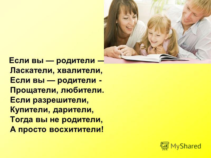 Если вы родители Ласкатели, хвалители, Если вы родители - Прощатели, любители. Если разрушители, Купители, дарители, Тогда вы не родители, А просто восхитительны!