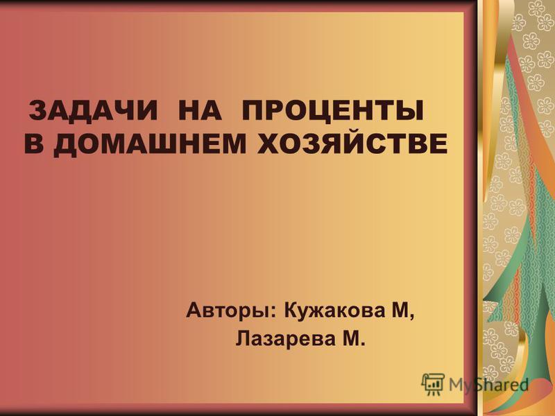 ЗАДАЧИ НА ПРОЦЕНТЫ В ДОМАШНЕМ ХОЗЯЙСТВЕ Авторы: Кужакова М, Лазарева М.