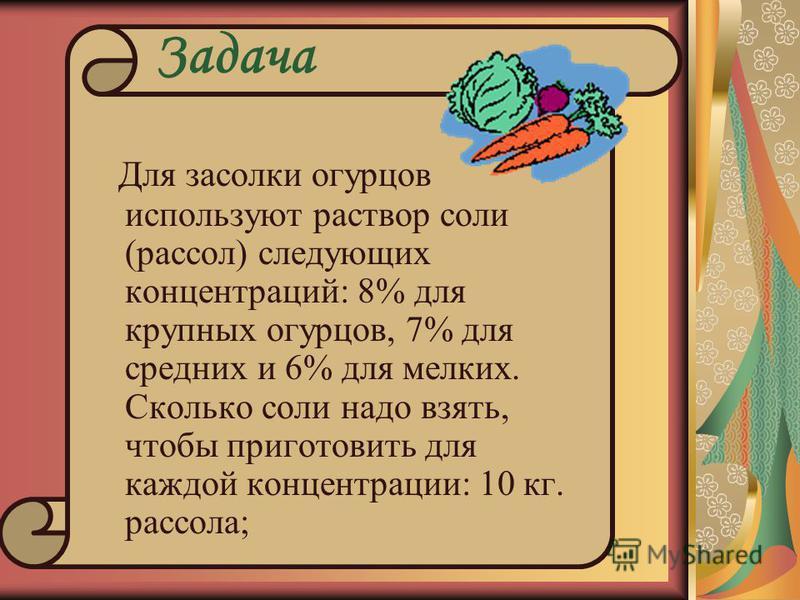 Задача Для засолки огурцов используют раствор соли (рассол) следующих концентраций: 8% для крупных огурцов, 7% для средних и 6% для мелких. Сколько соли надо взять, чтобы приготовить для каждой концентрации: 10 кг. рассола;