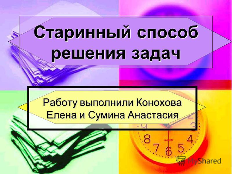 Старинный способ решения задач Работу выполнили Конохова Елена и Сумина Анастасия