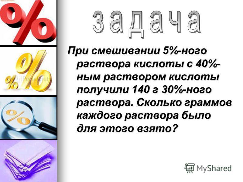 При смешивании 5%-ного раствора кислоты с 40%- ным раствором кислоты получили 140 г 30%-ного раствора. Сколько граммов каждого раствора было для этого взято?