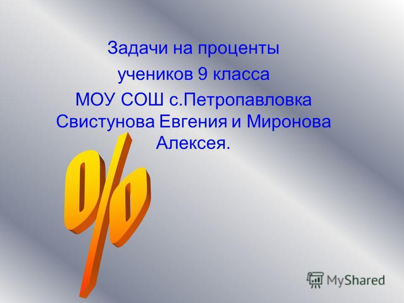 Задачи на проценты учеников 9 класса МОУ СОШ с.Петропавловка Свистунова Евгения и Миронова Алексея.
