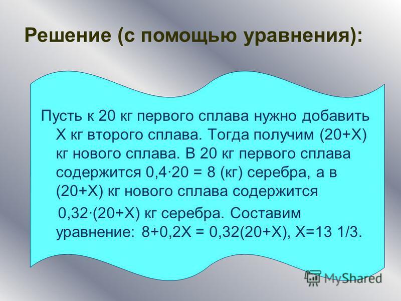 Пусть к 20 кг первого сплава нужно добавить Х кг второго сплава. Тогда получим (20+Х) кг нового сплава. В 20 кг первого сплава содержится 0,420 = 8 (кг) серебра, а в (20+Х) кг нового сплава содержится 0,32(20+Х) кг серебра. Составим уравнение: 8+0,2Х
