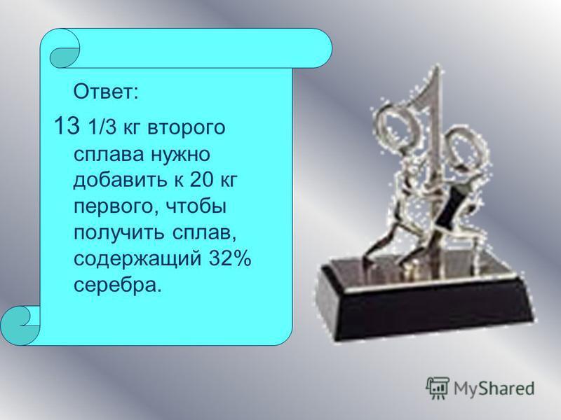 Ответ: 13 1/3 кг второго сплава нужно добавить к 20 кг первого, чтобы получить сплав, содержащий 32% серебра.