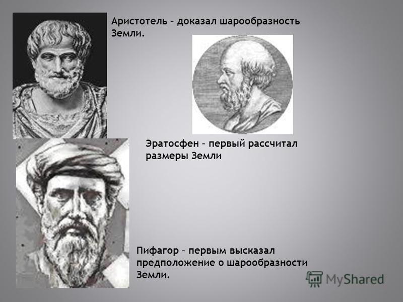 Эратосфен – первый рассчитал размеры Земли Аристотель – доказал шарообразность Земли. Пифагор – первым высказал предположение о шарообразности Земли.