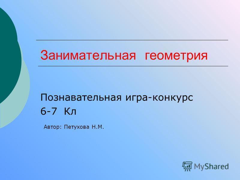 Занимательная геометрия Познавательная игра-конкурс 6-7 Кл Автор: Петухова Н.М.