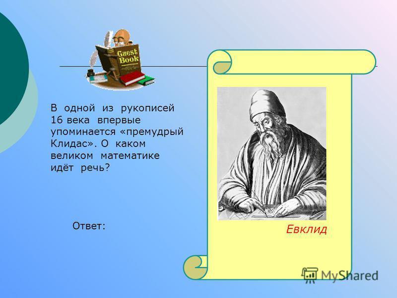 В одной из рукописей 16 века впервые упоминается «премудрый Клидас». О каком великом математике идёт речь? Ответ: Евклид