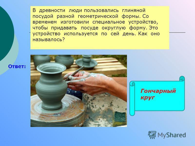 В древности люди пользовались глиняной посудой разной геометрической формы. Со временем изготовили специальное устройство, чтобы придавать посуде округлую форму. Это устройство используется по сей день. Как оно называлось? Гончарный круг Ответ: