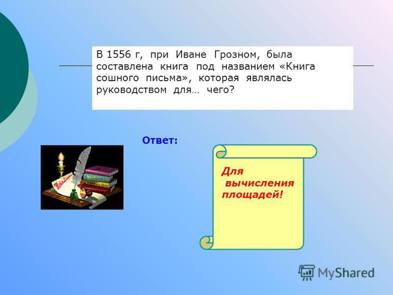 В 1556 г, при Иване Грозном, была составлена книга под названием «Книга сошного письма», которая являлась руководством для… чего? Ответ: Для вычисления площадей!