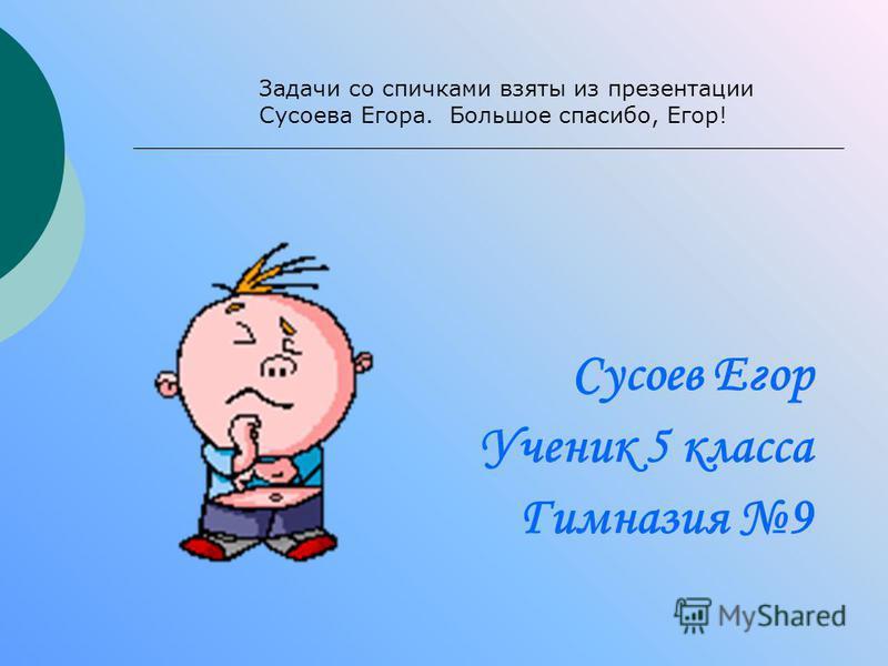 Сусоев Егор Ученик 5 класса Гимназия 9 Задачи со спичками взяты из презентации Сусоева Егора. Большое спасибо, Егор!