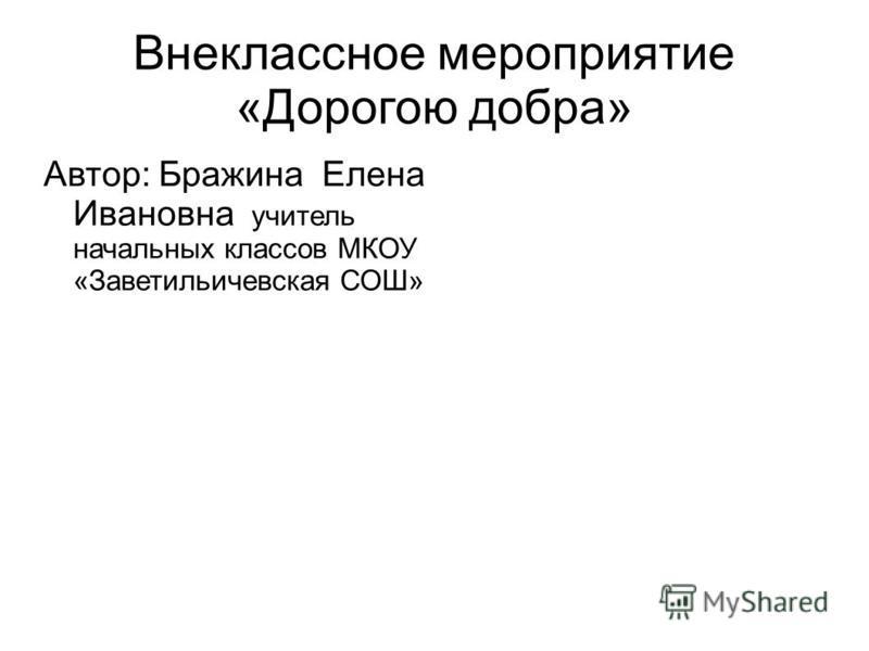 Внеклассное мероприятие «Дорогою добра» Автор: Бражина Елена Ивановна учитель начальных классов МКОУ «Заветильичевская СОШ»