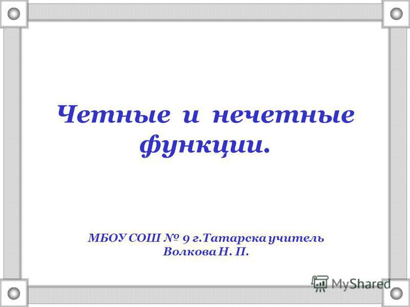 Четные и нечетные функции. МБОУ СОШ 9 г.Татарска учитель Волкова Н. П.