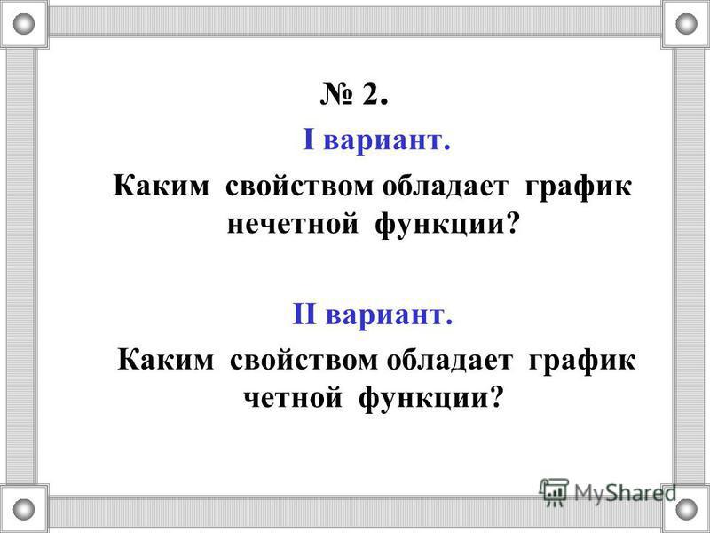 2. I вариант. Каким свойством обладает график нечетной функции? II вариант. Каким свойством обладает график четной функции?