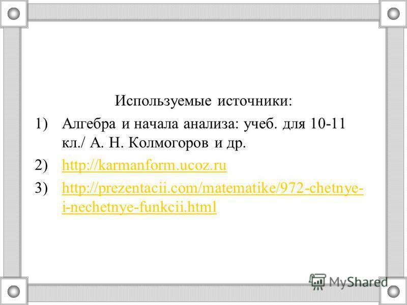 Используемые источники: 1)Алгебра и начала анализа: учеб. для 10-11 кл./ А. Н. Колмогоров и др. 2)http://karmanform.ucoz.ruhttp://karmanform.ucoz.ru 3)http://prezentacii.com/matematike/972-chetnye- i-nechetnye-funkcii.htmlhttp://prezentacii.com/matem