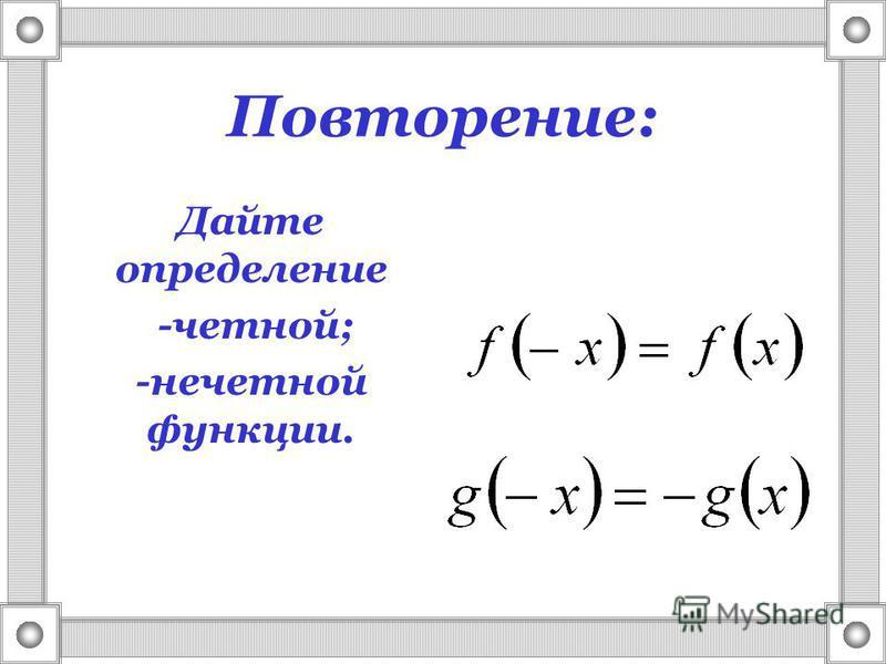 Повторение: Дайте определение -четной; -нечетной функции.