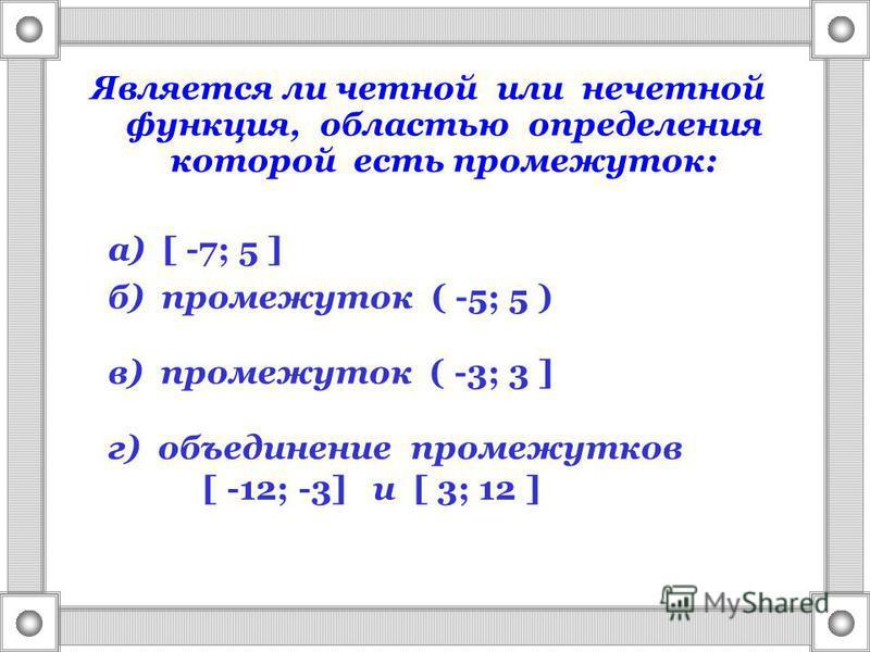 Является ли четной или нечетной функция, областью определения которой есть промежуток: а) [ -7; 5 ] б) промежуток ( -5; 5 ) в) промежуток ( -3; 3 ] г) объединение промежутков [ -12; -3] и [ 3; 12 ]