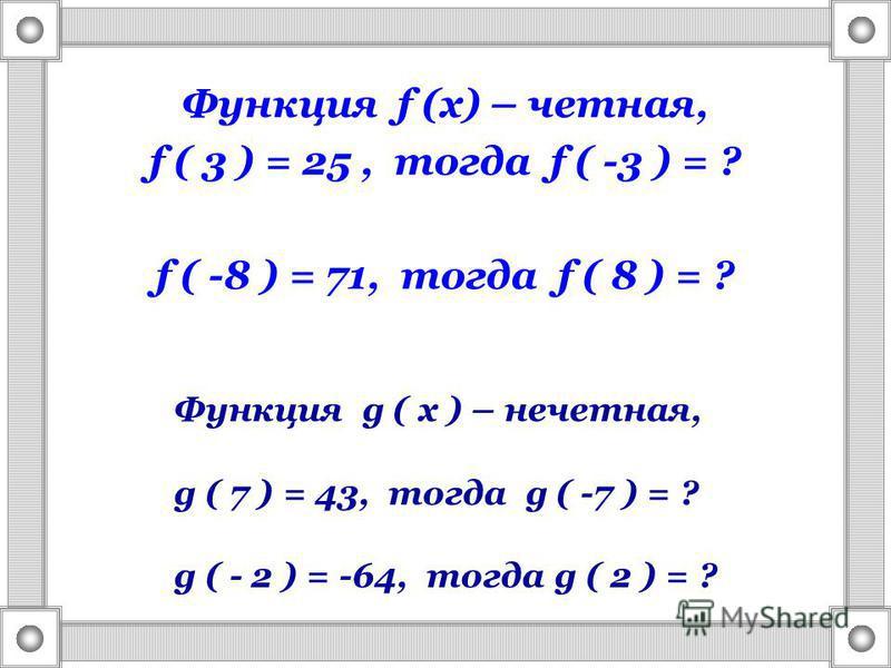 Функция f (x) – четная, f ( 3 ) = 25, тогда f ( -3 ) = ? f ( -8 ) = 71, тогда f ( 8 ) = ? Функция g ( x ) – нечетная, g ( 7 ) = 43, тогда g ( -7 ) = ? g ( - 2 ) = -64, тогда g ( 2 ) = ?