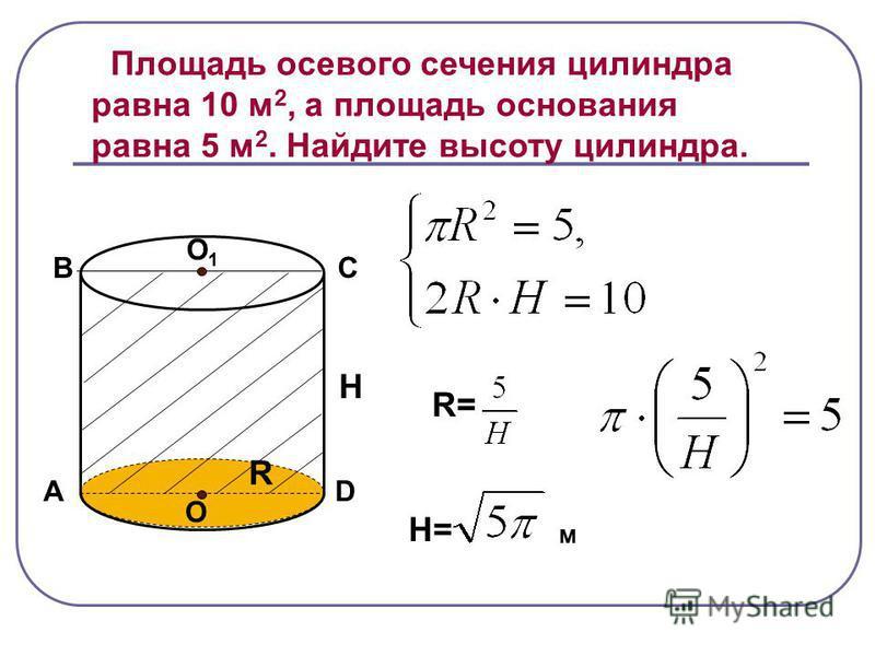 Площадь осевого сечения цилиндра равна 10 м 2, а площадь основания равна 5 м 2. Найдите высоту цилиндра. А В С D O O1O1 R H R= H= м