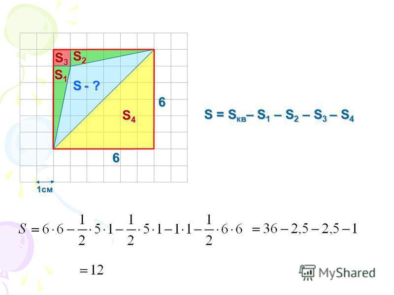 1 см S - ? 6 6 S1S1S1S1 S2S2S2S2 S4S4S4S4 S3S3S3S3 S = S кв – S 1 – S 2 – S 3 – S 4