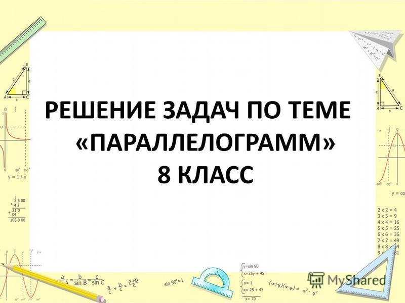 РЕШЕНИЕ ЗАДАЧ ПО ТЕМЕ «ПАРАЛЛЕЛОГРАММ» 8 КЛАСС