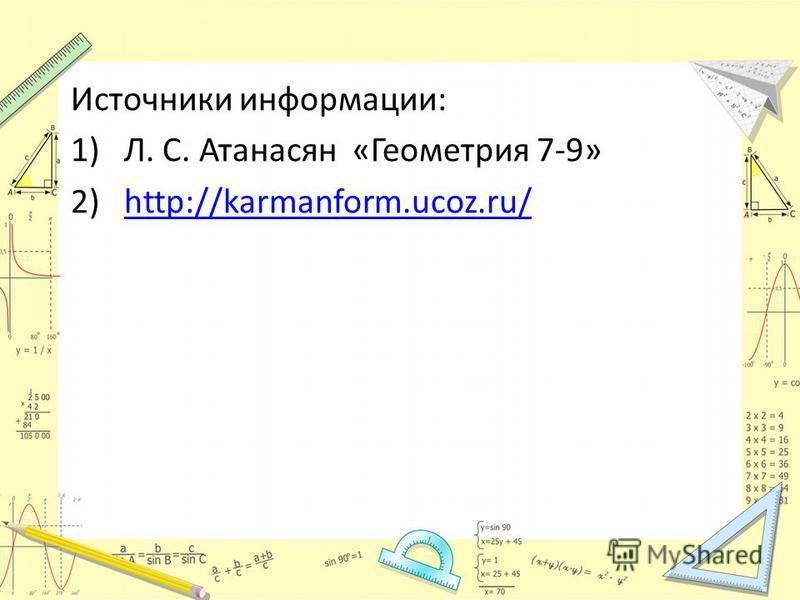 Источники информации: 1)Л. С. Атанасян «Геометрия 7-9» 2)http://karmanform.ucoz.ru/http://karmanform.ucoz.ru/