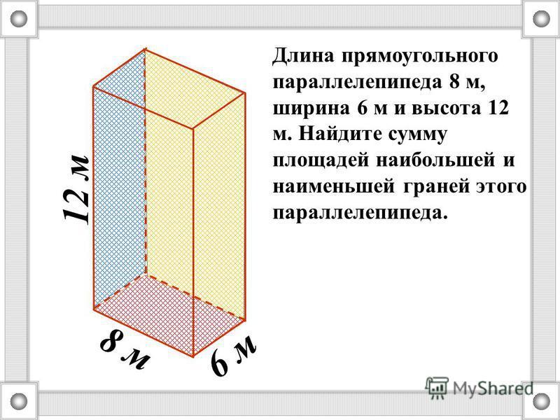 8 м 6 м 12 м Длина прямоугольного параллелепипеда 8 м, ширина 6 м и высота 12 м. Найдите сумму площадей наибольшей и наименьшей граней этого параллелепипеда.